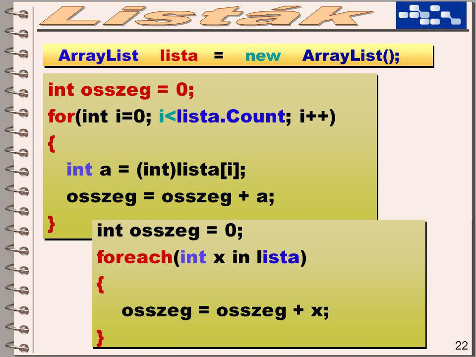 22 ArrayList lista = new ArrayList(); int osszeg = 0; for(int i=0; i<lista.Count; i++) { int a = (int)lista[i]; osszeg = osszeg + a; } int osszeg = 0; for(int i=0; i<lista.Count; i++) { int a = (int)lista[i]; osszeg = osszeg + a; } int osszeg = 0; foreach(int x in lista) { osszeg = osszeg + x; } int osszeg = 0; foreach(int x in lista) { osszeg = osszeg + x; }