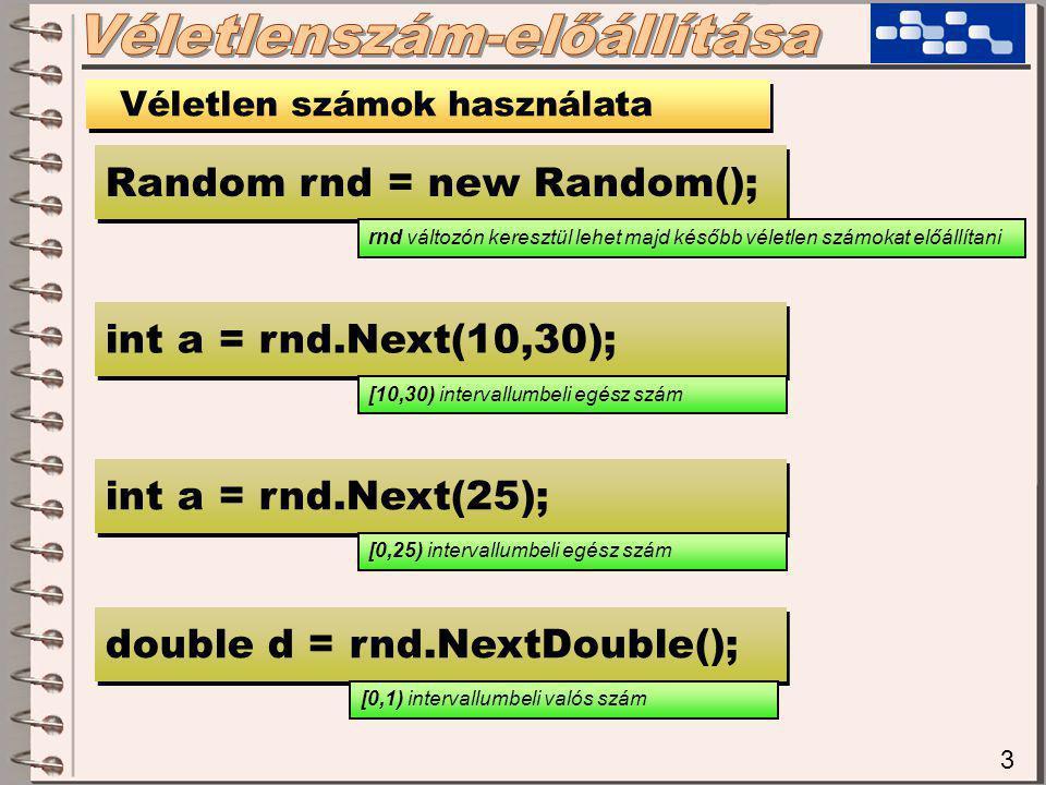 3 Véletlen számok használata Random rnd = new Random(); int a = rnd.Next(10,30); double d = rnd.NextDouble(); int a = rnd.Next(25); rnd változón keresztül lehet majd később véletlen számokat előállítani [10,30) intervallumbeli egész szám [0,25) intervallumbeli egész szám [0,1) intervallumbeli valós szám