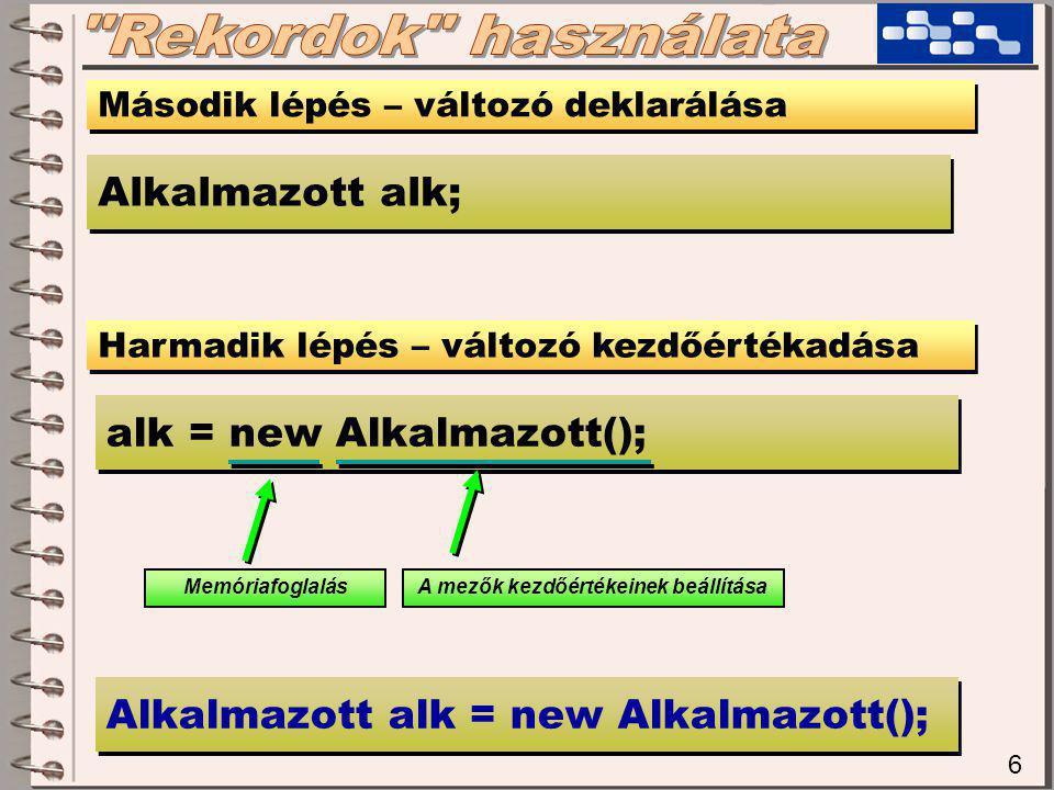 6 Második lépés – változó deklarálása Alkalmazott alk; alk = new Alkalmazott(); Harmadik lépés – változó kezdőértékadása MemóriafoglalásA mezők kezdőértékeinek beállítása Alkalmazott alk = new Alkalmazott();