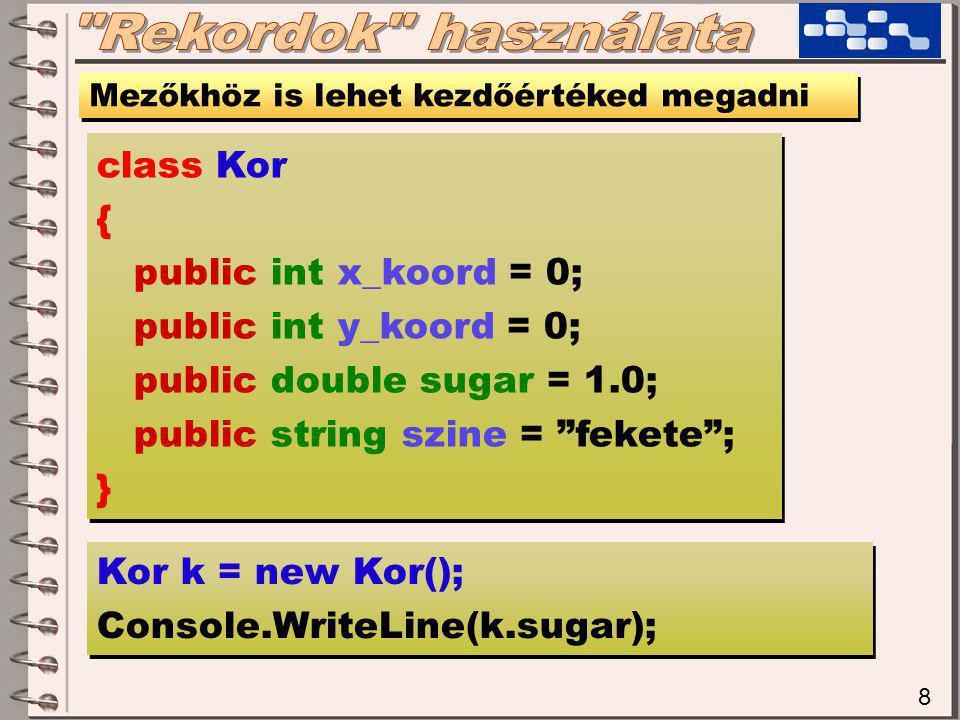 8 Mezőkhöz is lehet kezdőértéked megadni class Kor { public int x_koord = 0; public int y_koord = 0; public double sugar = 1.0; public string szine = fekete ; } class Kor { public int x_koord = 0; public int y_koord = 0; public double sugar = 1.0; public string szine = fekete ; } Kor k = new Kor(); Console.WriteLine(k.sugar); Kor k = new Kor(); Console.WriteLine(k.sugar);
