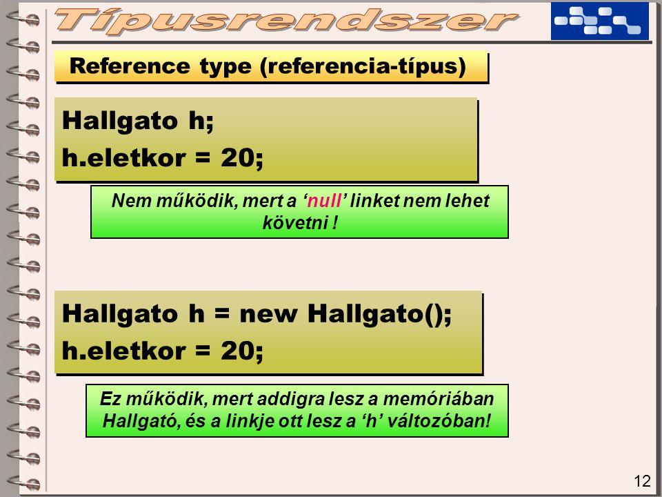 12 Reference type (referencia-típus) Hallgato h; h.eletkor = 20; Hallgato h; h.eletkor = 20; Nem működik, mert a 'null' linket nem lehet követni .
