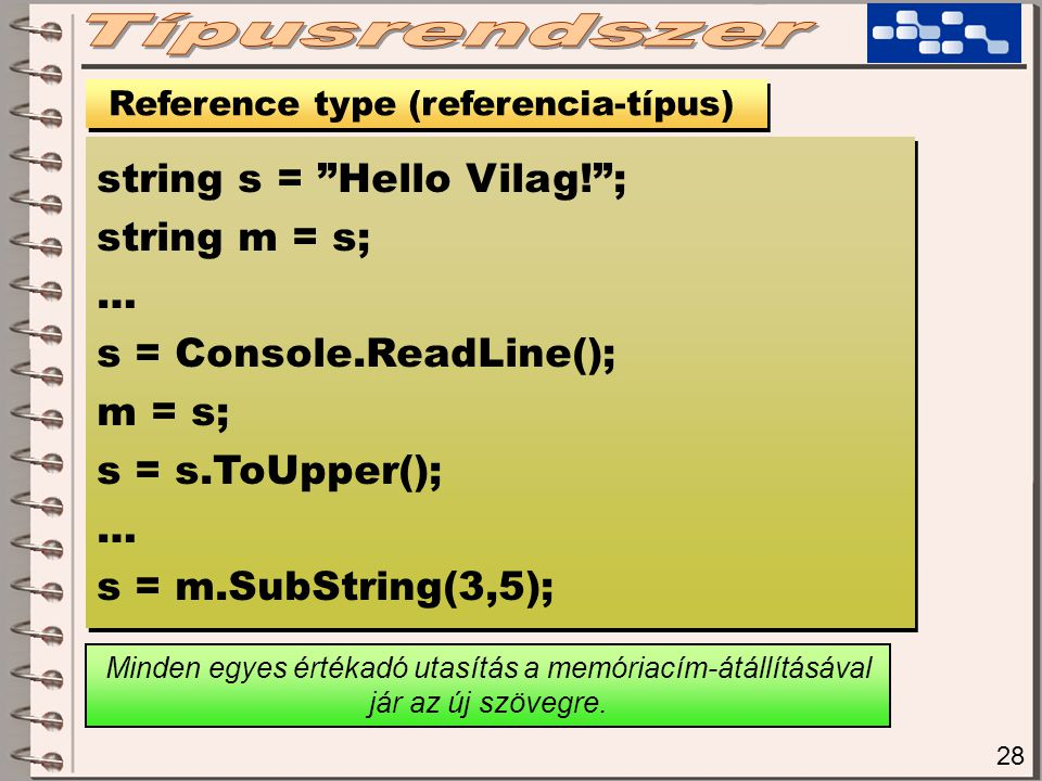 "28 Reference type (referencia-típus) string s = ""Hello Vilag!""; string m = s; … s = Console.ReadLine(); m = s; s = s.ToUpper(); … s = m.SubString(3,5)"