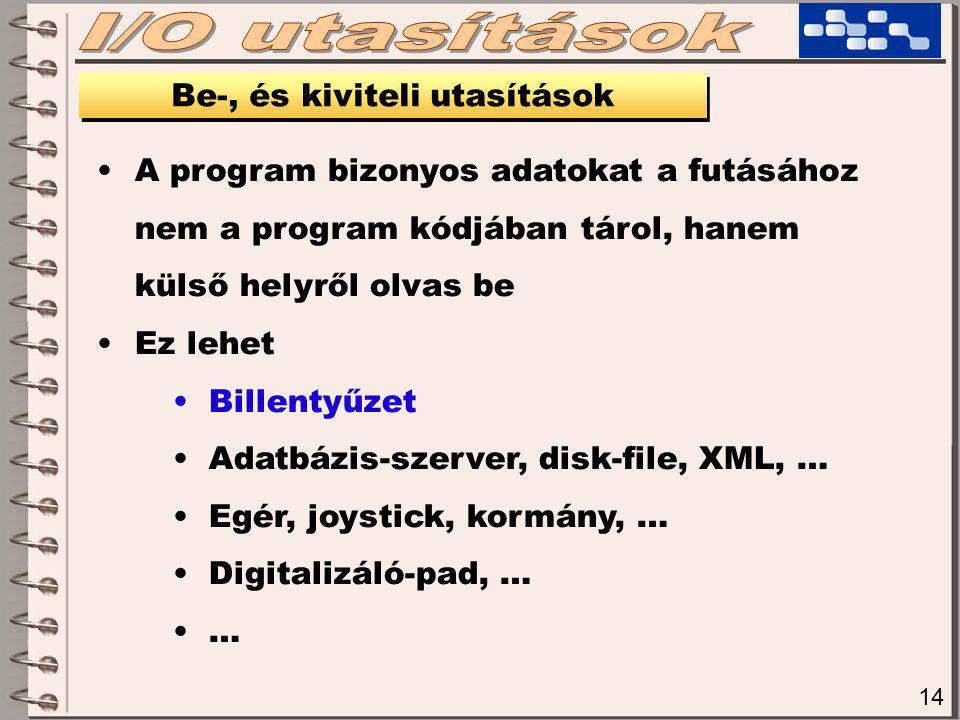 14 Be-, és kiviteli utasítások A program bizonyos adatokat a futásához nem a program kódjában tárol, hanem külső helyről olvas be Ez lehet Billentyűzet Adatbázis-szerver, disk-file, XML, … Egér, joystick, kormány, … Digitalizáló-pad, … …