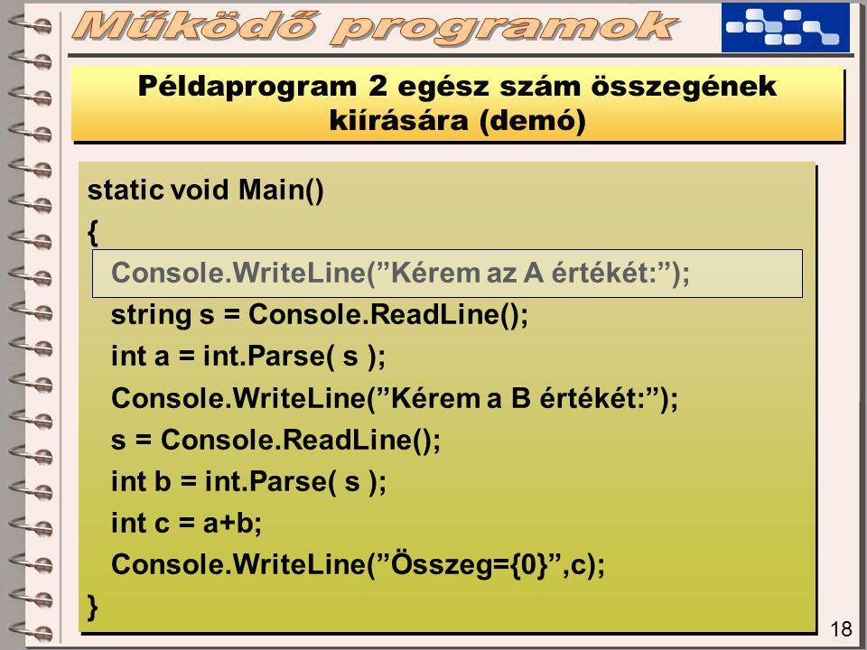 18 Példaprogram 2 egész szám összegének kiírására (demó) static void Main() { Console.WriteLine( Kérem az A értékét: ); string s = Console.ReadLine(); int a = int.Parse( s ); Console.WriteLine( Kérem a B értékét: ); s = Console.ReadLine(); int b = int.Parse( s ); int c = a+b; Console.WriteLine( Összeg={0} ,c); } static void Main() { Console.WriteLine( Kérem az A értékét: ); string s = Console.ReadLine(); int a = int.Parse( s ); Console.WriteLine( Kérem a B értékét: ); s = Console.ReadLine(); int b = int.Parse( s ); int c = a+b; Console.WriteLine( Összeg={0} ,c); }