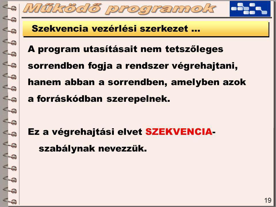 19 Szekvencia vezérlési szerkezet … A program utasításait nem tetszőleges sorrendben fogja a rendszer végrehajtani, hanem abban a sorrendben, amelyben azok a forráskódban szerepelnek.
