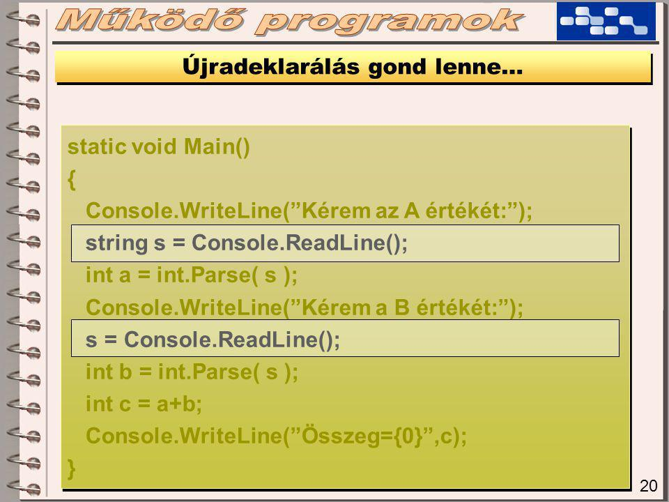 20 Újradeklarálás gond lenne… static void Main() { Console.WriteLine( Kérem az A értékét: ); string s = Console.ReadLine(); int a = int.Parse( s ); Console.WriteLine( Kérem a B értékét: ); s = Console.ReadLine(); int b = int.Parse( s ); int c = a+b; Console.WriteLine( Összeg={0} ,c); } static void Main() { Console.WriteLine( Kérem az A értékét: ); string s = Console.ReadLine(); int a = int.Parse( s ); Console.WriteLine( Kérem a B értékét: ); s = Console.ReadLine(); int b = int.Parse( s ); int c = a+b; Console.WriteLine( Összeg={0} ,c); }