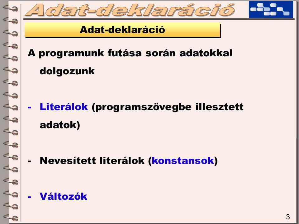 3 Adat-deklaráció A programunk futása során adatokkal dolgozunk -Literálok (programszövegbe illesztett adatok) -Nevesített literálok (konstansok) -Változók