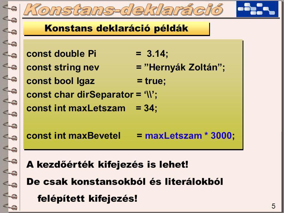 5 Konstans deklaráció példák const double Pi = 3.14; const string nev = Hernyák Zoltán ; const bool Igaz = true; const char dirSeparator = '\\'; const int maxLetszam = 34; const int maxBevetel = maxLetszam * 3000; const double Pi = 3.14; const string nev = Hernyák Zoltán ; const bool Igaz = true; const char dirSeparator = '\\'; const int maxLetszam = 34; const int maxBevetel = maxLetszam * 3000; A kezdőérték kifejezés is lehet.