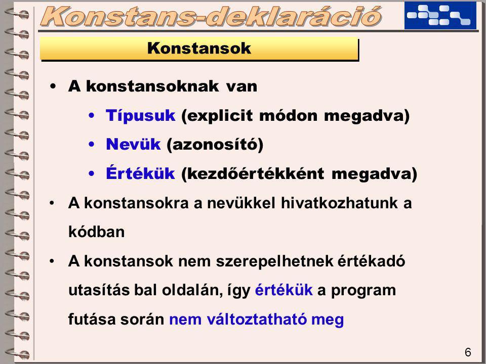 6 Konstansok A konstansoknak van Típusuk (explicit módon megadva) Nevük (azonosító) Értékük (kezdőértékként megadva) A konstansokra a nevükkel hivatkozhatunk a kódban A konstansok nem szerepelhetnek értékadó utasítás bal oldalán, így értékük a program futása során nem változtatható meg