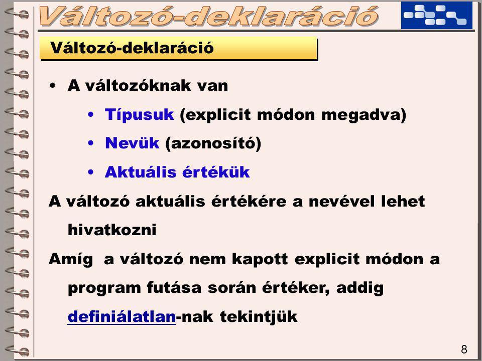 8 Változó-deklaráció A változóknak van Típusuk (explicit módon megadva) Nevük (azonosító) Aktuális értékük A változó aktuális értékére a nevével lehet hivatkozni Amíg a változó nem kapott explicit módon a program futása során értéker, addig definiálatlan-nak tekintjük