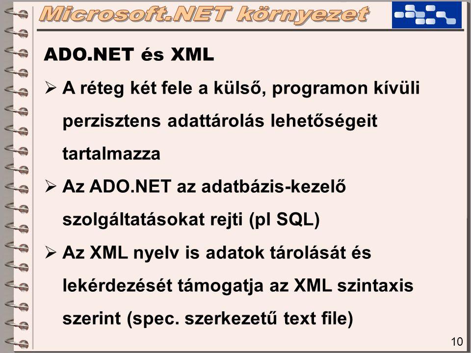 10 ADO.NET és XML  A réteg két fele a külső, programon kívüli perzisztens adattárolás lehetőségeit tartalmazza  Az ADO.NET az adatbázis-kezelő szolgáltatásokat rejti (pl SQL)  Az XML nyelv is adatok tárolását és lekérdezését támogatja az XML szintaxis szerint (spec.