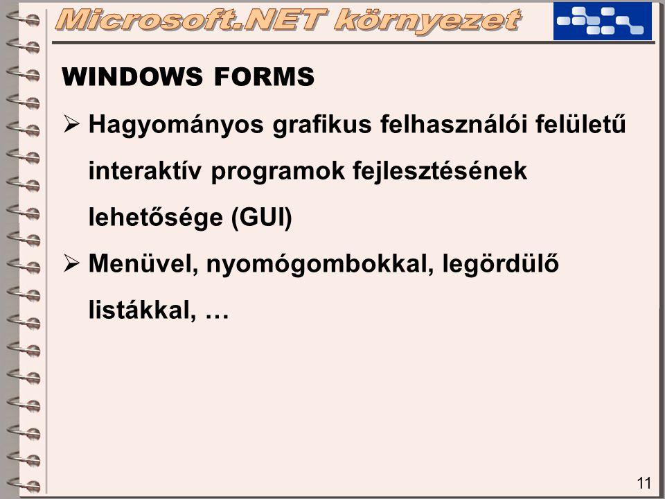 11 WINDOWS FORMS  Hagyományos grafikus felhasználói felületű interaktív programok fejlesztésének lehetősége (GUI)  Menüvel, nyomógombokkal, legördülő listákkal, …