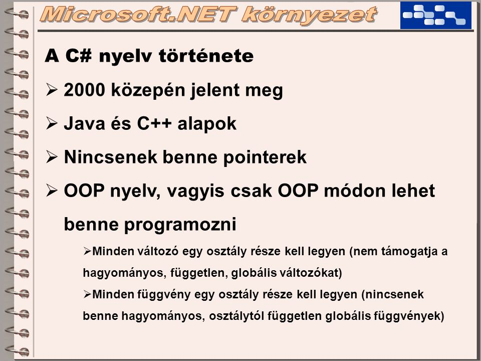 A C# nyelv története  2000 közepén jelent meg  Java és C++ alapok  Nincsenek benne pointerek  OOP nyelv, vagyis csak OOP módon lehet benne programozni  Minden változó egy osztály része kell legyen (nem támogatja a hagyományos, független, globális változókat)  Minden függvény egy osztály része kell legyen (nincsenek benne hagyományos, osztálytól független globális függvények)