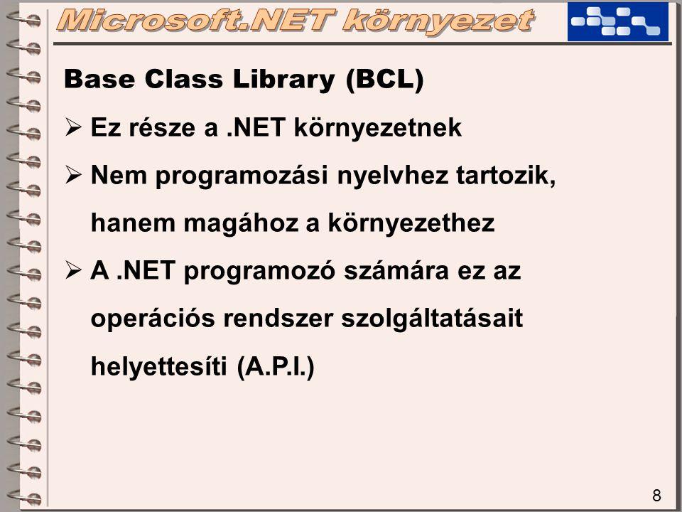 8 Base Class Library (BCL)  Ez része a.NET környezetnek  Nem programozási nyelvhez tartozik, hanem magához a környezethez  A.NET programozó számára ez az operációs rendszer szolgáltatásait helyettesíti (A.P.I.)