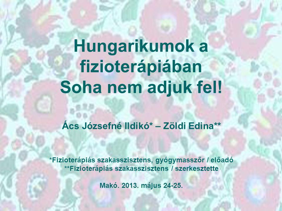 Hungarikumok a fizioterápiában Soha nem adjuk fel! Ács Józsefné Ildikó* – Zöldi Edina** *Fizioterápiás szakasszisztens, gyógymasszőr / előadó **Fiziot