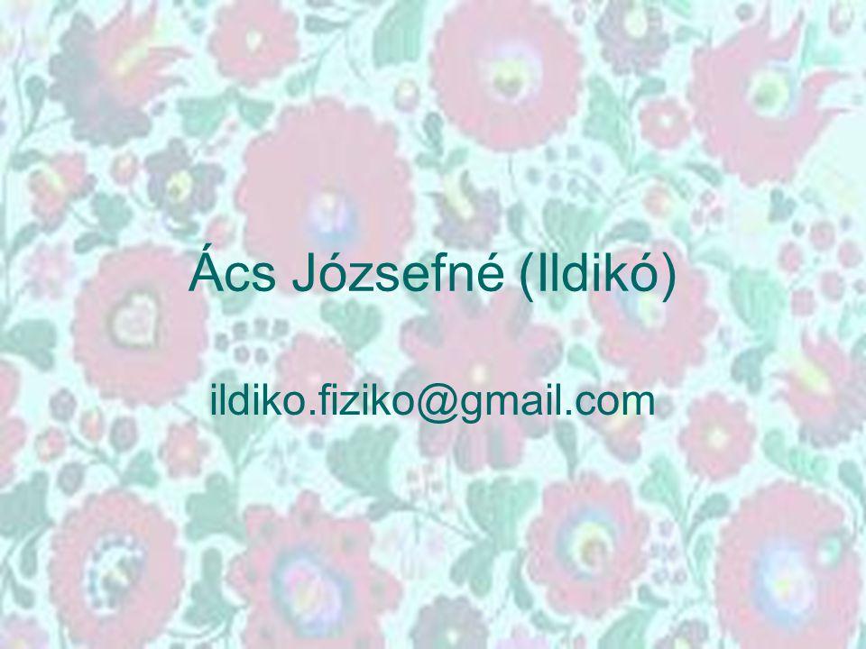 Ács Józsefné (Ildikó) ildiko.fiziko@gmail.com