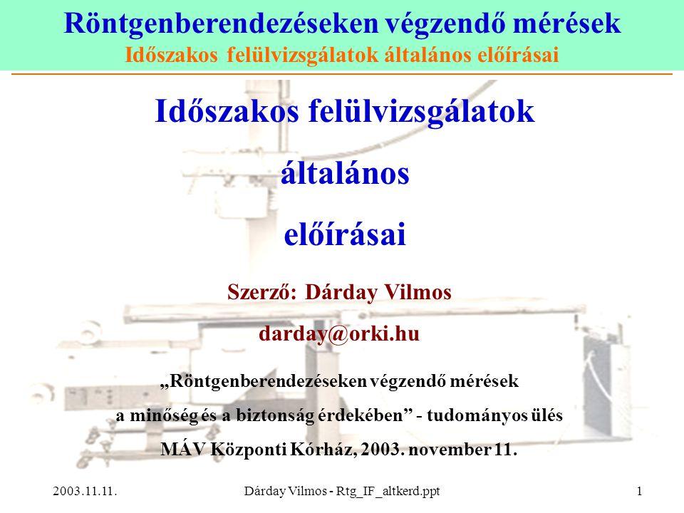 """Röntgenberendezéseken végzendő mérések Időszakos felülvizsgálatok általános előírásai 2003.11.11.Dárday Vilmos - Rtg_IF_altkerd.ppt1 Időszakos felülvizsgálatok általános előírásai Szerző: Dárday Vilmos darday@orki.hu """"Röntgenberendezéseken végzendő mérések a minőség és a biztonság érdekében - tudományos ülés MÁV Központi Kórház, 2003."""