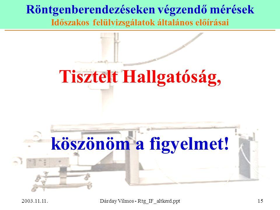 Röntgenberendezéseken végzendő mérések Időszakos felülvizsgálatok általános előírásai 2003.11.11.Dárday Vilmos - Rtg_IF_altkerd.ppt15 Tisztelt Hallgatóság, köszönöm a figyelmet!