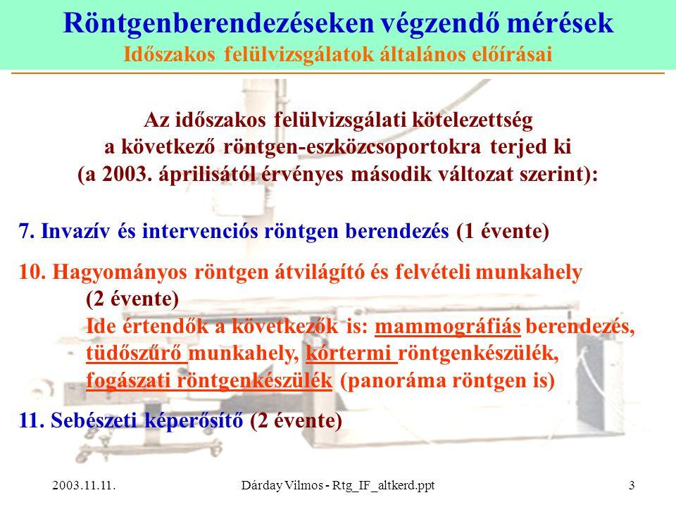 """Röntgenberendezéseken végzendő mérések Időszakos felülvizsgálatok általános előírásai 2003.11.11.Dárday Vilmos - Rtg_IF_altkerd.ppt14 Gondolatok, következtetések A 47/1999-es rendelet szerinti időszakos felülvizsgálat """"Működési jellemzők vizsgálata elnevezésű része és a 31/2001-es EüM rendelet szerinti állapotvizsgálat (""""status test ) jelentős átfedést tartalmaz."""