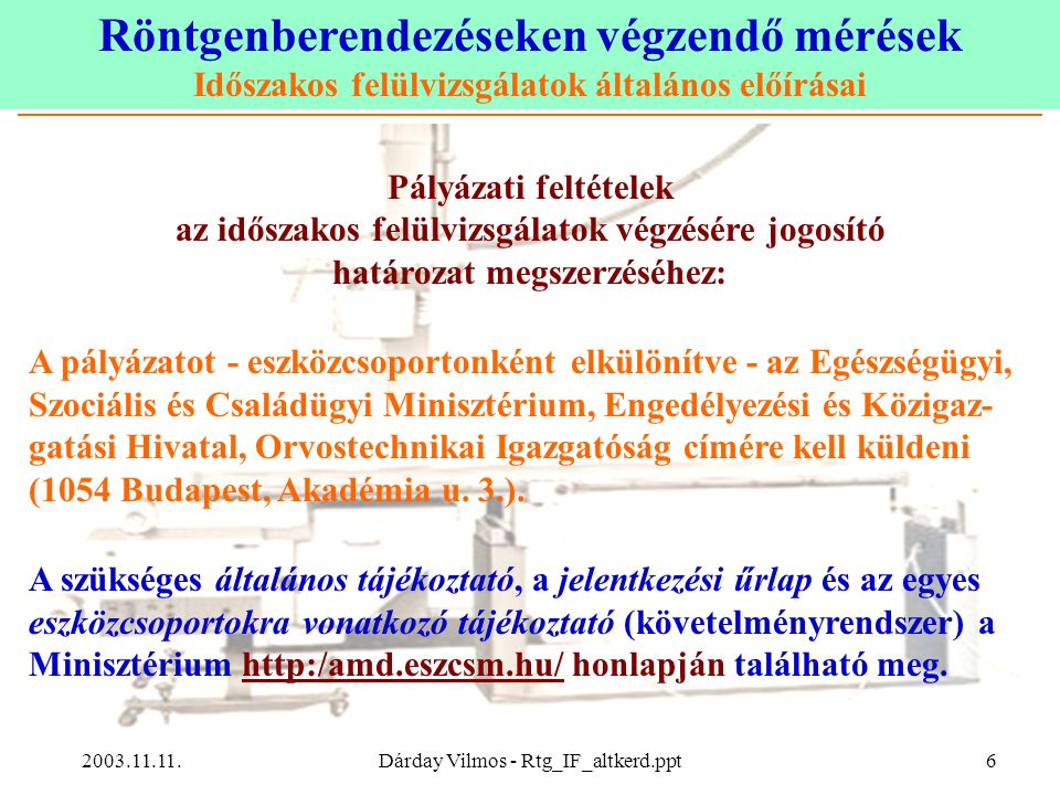 Röntgenberendezéseken végzendő mérések Időszakos felülvizsgálatok általános előírásai 2003.11.11.Dárday Vilmos - Rtg_IF_altkerd.ppt6 Pályázati feltételek az időszakos felülvizsgálatok végzésére jogosító határozat megszerzéséhez: A pályázatot - eszközcsoportonként elkülönítve - az Egészségügyi, Szociális és Családügyi Minisztérium, Engedélyezési és Közigaz- gatási Hivatal, Orvostechnikai Igazgatóság címére kell küldeni (1054 Budapest, Akadémia u.