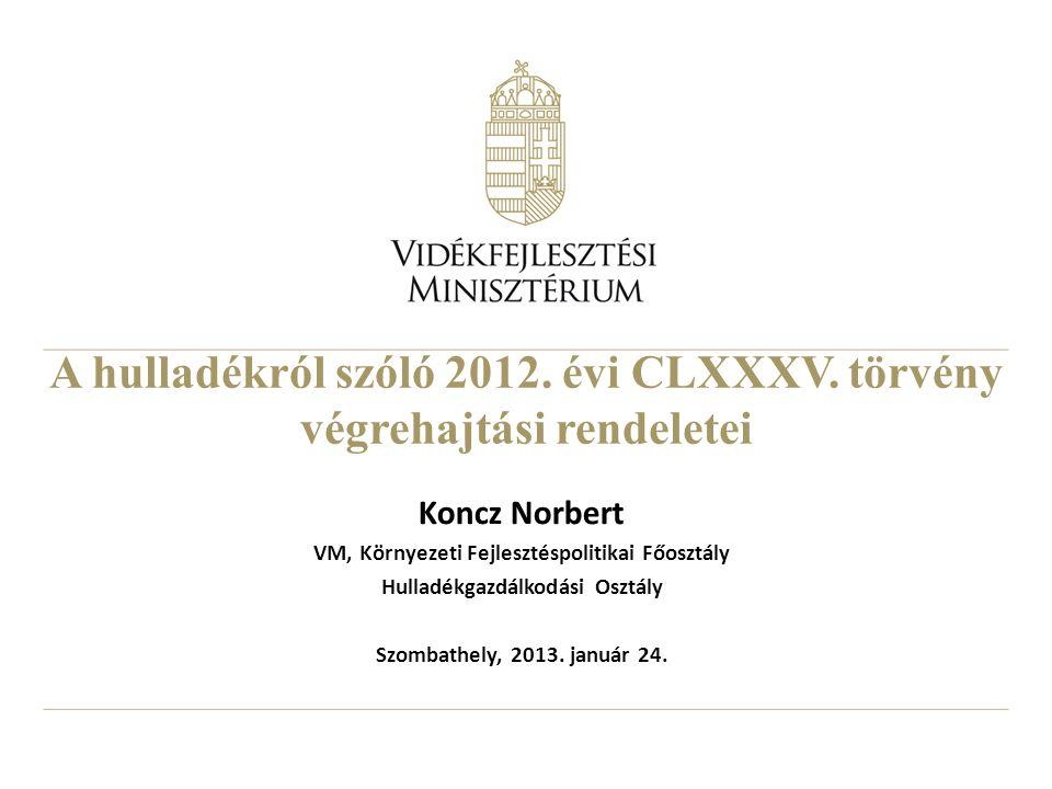 A hulladékról szóló 2012. évi CLXXXV. törvény végrehajtási rendeletei Koncz Norbert VM, Környezeti Fejlesztéspolitikai Főosztály Hulladékgazdálkodási