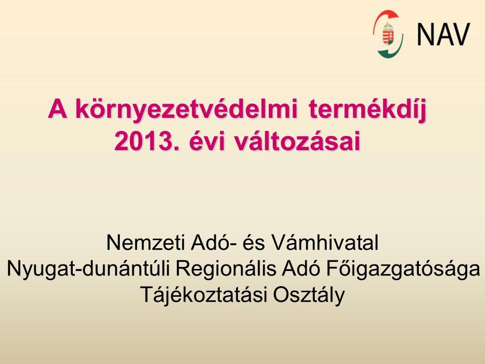 A környezetvédelmi termékdíj 2013. évi változásai Nemzeti Adó- és Vámhivatal Nyugat-dunántúli Regionális Adó Főigazgatósága Tájékoztatási Osztály