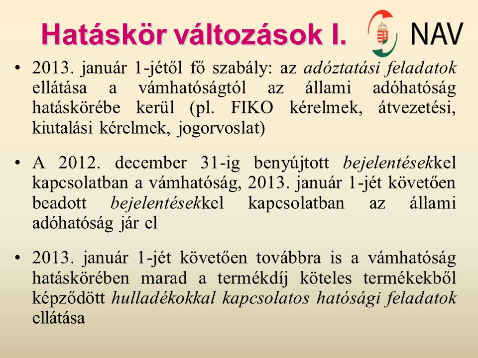 Hatáskör változások I. 2013. január 1-jétől fő szabály: az adóztatási feladatok ellátása a vámhatóságtól az állami adóhatóság hatáskörébe kerül (pl. F