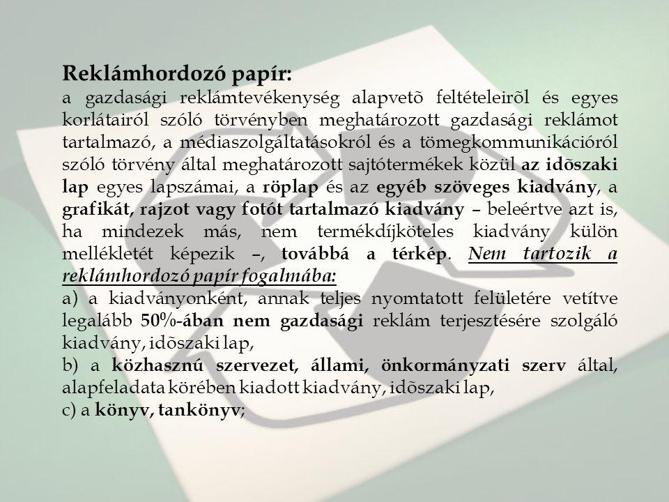 Reklámhordozó papír: a gazdasági reklámtevékenység alapvetõ feltételeirõl és egyes korlátairól szóló törvényben meghatározott gazdasági reklámot tartalmazó, a médiaszolgáltatásokról és a tömegkommunikációról szóló törvény által meghatározott sajtótermékek közül az idõszaki lap egyes lapszámai, a röplap és az egyéb szöveges kiadvány, a grafikát, rajzot vagy fotót tartalmazó kiadvány – beleértve azt is, ha mindezek más, nem termékdíjköteles kiadvány külön mellékletét képezik –, továbbá a térkép.