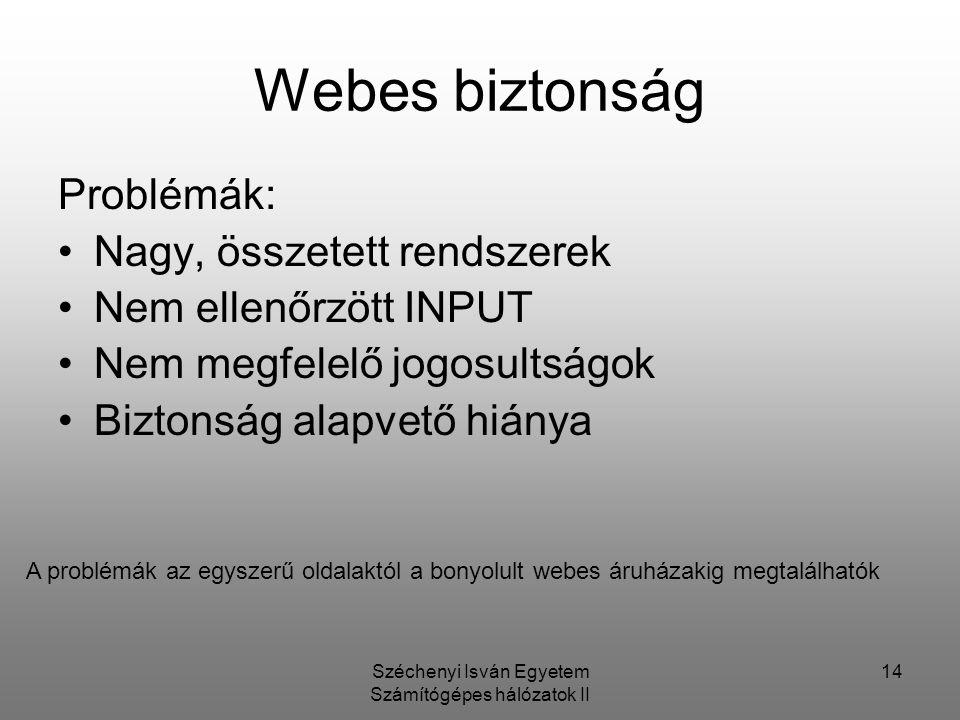 Széchenyi Isván Egyetem Számítógépes hálózatok II 14 Webes biztonság Problémák: Nagy, összetett rendszerek Nem ellenőrzött INPUT Nem megfelelő jogosultságok Biztonság alapvető hiánya A problémák az egyszerű oldalaktól a bonyolult webes áruházakig megtalálhatók