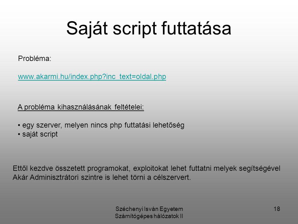 Széchenyi Isván Egyetem Számítógépes hálózatok II 18 Saját script futtatása Probléma: www.akarmi.hu/index.php?inc_text=oldal.php A probléma kihasználá