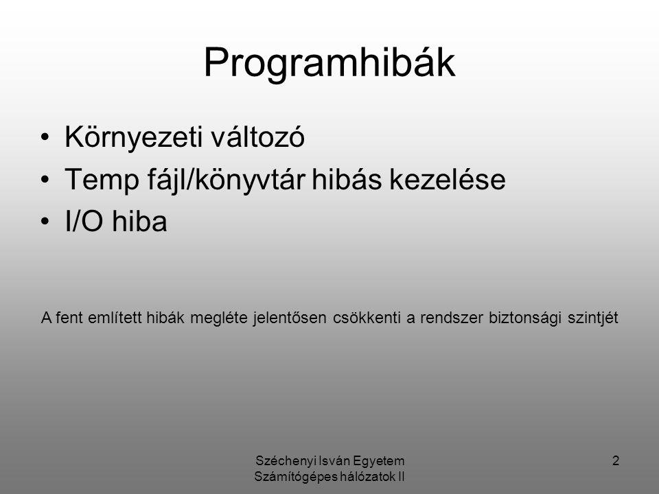 Széchenyi Isván Egyetem Számítógépes hálózatok II 2 Programhibák Környezeti változó Temp fájl/könyvtár hibás kezelése I/O hiba A fent említett hibák megléte jelentősen csökkenti a rendszer biztonsági szintjét