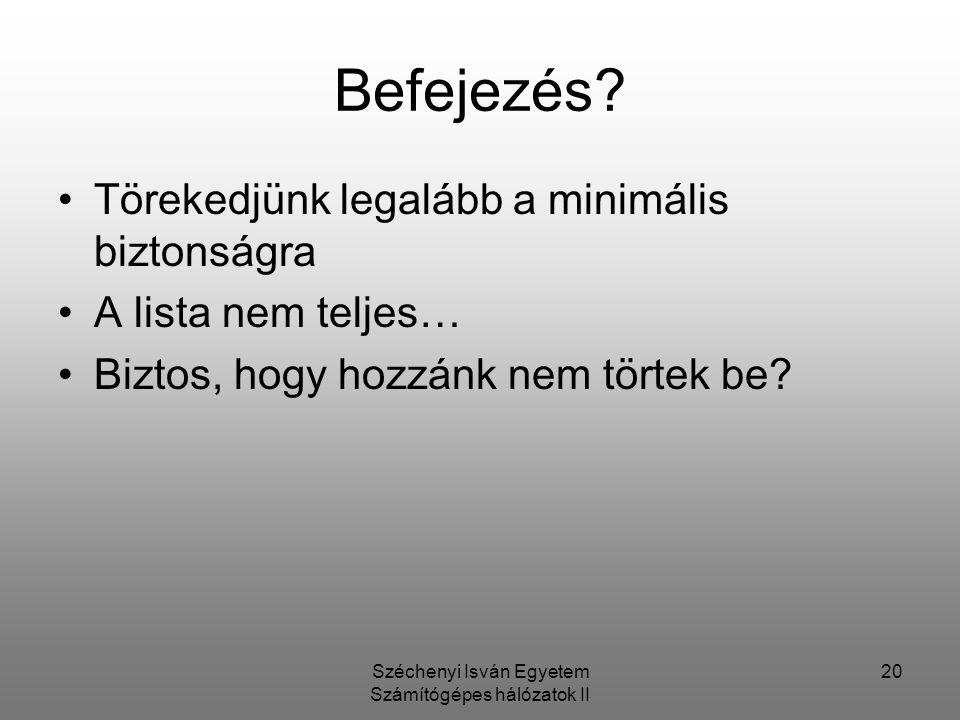 Széchenyi Isván Egyetem Számítógépes hálózatok II 20 Befejezés? Törekedjünk legalább a minimális biztonságra A lista nem teljes… Biztos, hogy hozzánk