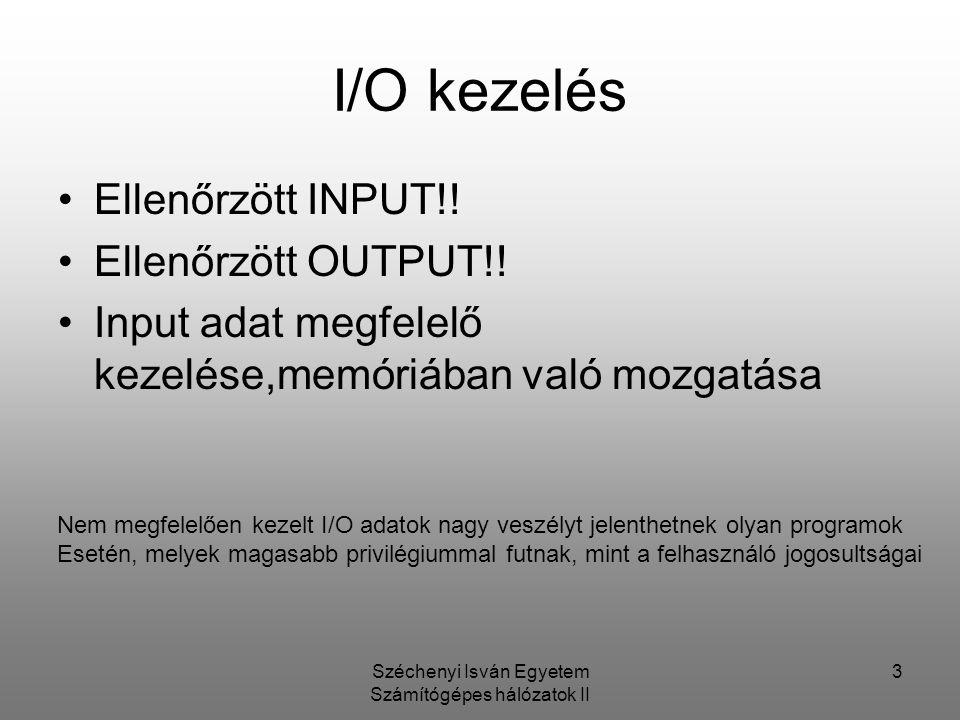 Széchenyi Isván Egyetem Számítógépes hálózatok II 3 I/O kezelés Ellenőrzött INPUT!! Ellenőrzött OUTPUT!! Input adat megfelelő kezelése,memóriában való