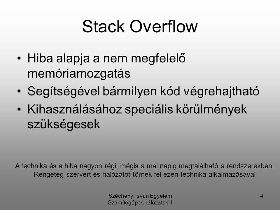 Széchenyi Isván Egyetem Számítógépes hálózatok II 4 Stack Overflow Hiba alapja a nem megfelelő memóriamozgatás Segítségével bármilyen kód végrehajtható Kihasználásához speciális körülmények szükségesek A technika és a hiba nagyon régi, mégis a mai napig megtalálható a rendszerekben.
