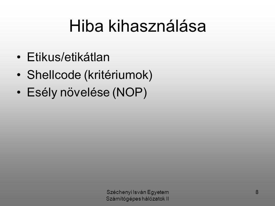 Széchenyi Isván Egyetem Számítógépes hálózatok II 8 Hiba kihasználása Etikus/etikátlan Shellcode (kritériumok) Esély növelése (NOP)
