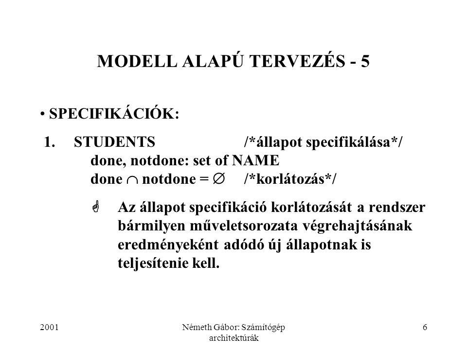 2001Németh Gábor: Számítógép architektúrák 6 MODELL ALAPÚ TERVEZÉS - 5 SPECIFIKÁCIÓK: 1.STUDENTS/*állapot specifikálása*/ done, notdone: set of NAME d