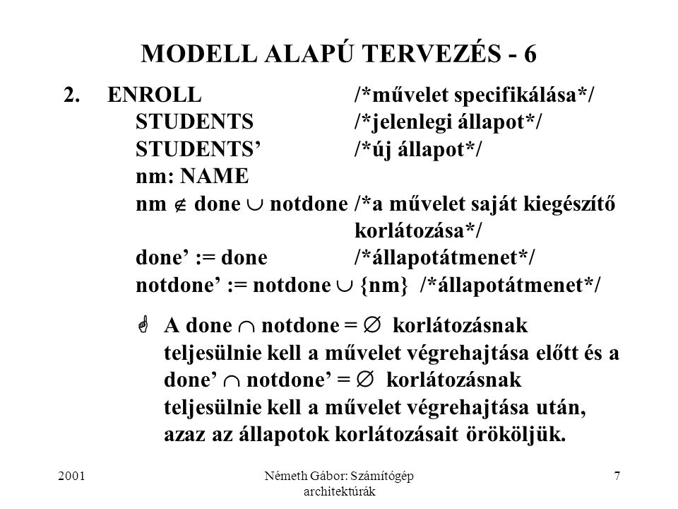 2001Németh Gábor: Számítógép architektúrák 7 MODELL ALAPÚ TERVEZÉS - 6 2.ENROLL/*művelet specifikálása*/ STUDENTS/*jelenlegi állapot*/ STUDENTS'/*új á