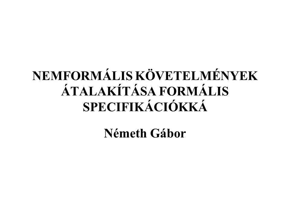 NEMFORMÁLIS KÖVETELMÉNYEK ÁTALAKÍTÁSA FORMÁLIS SPECIFIKÁCIÓKKÁ Németh Gábor