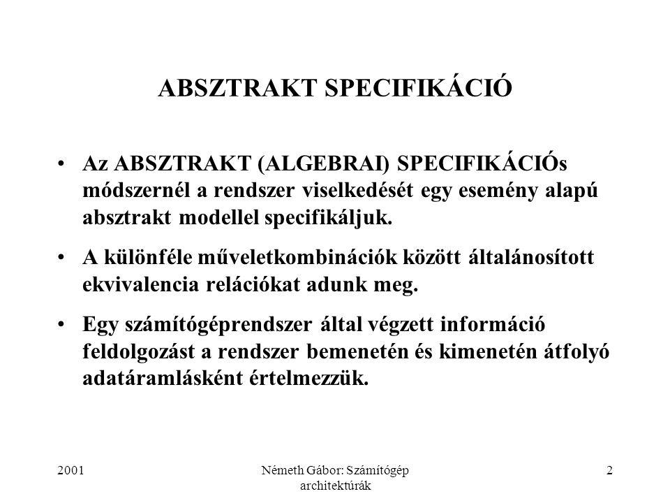 2001Németh Gábor: Számítógép architektúrák 2 ABSZTRAKT SPECIFIKÁCIÓ Az ABSZTRAKT (ALGEBRAI) SPECIFIKÁCIÓs módszernél a rendszer viselkedését egy esemény alapú absztrakt modellel specifikáljuk.