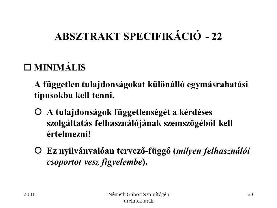 2001Németh Gábor: Számítógép architektúrák 23 ABSZTRAKT SPECIFIKÁCIÓ - 22  MINIMÁLIS  A független tulajdonságokat különálló egymásrahatási típusokba kell tenni.