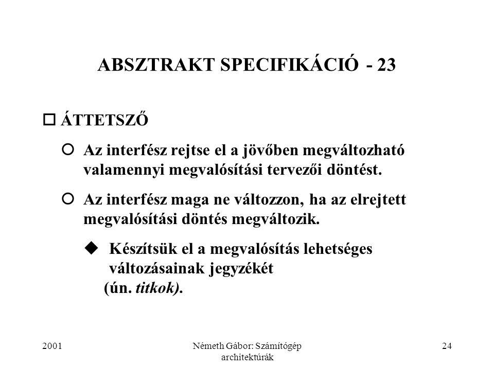 2001Németh Gábor: Számítógép architektúrák 24 ABSZTRAKT SPECIFIKÁCIÓ - 23  ÁTTETSZŐ  Az interfész rejtse el a jövőben megváltozható valamennyi megvalósítási tervezői döntést.