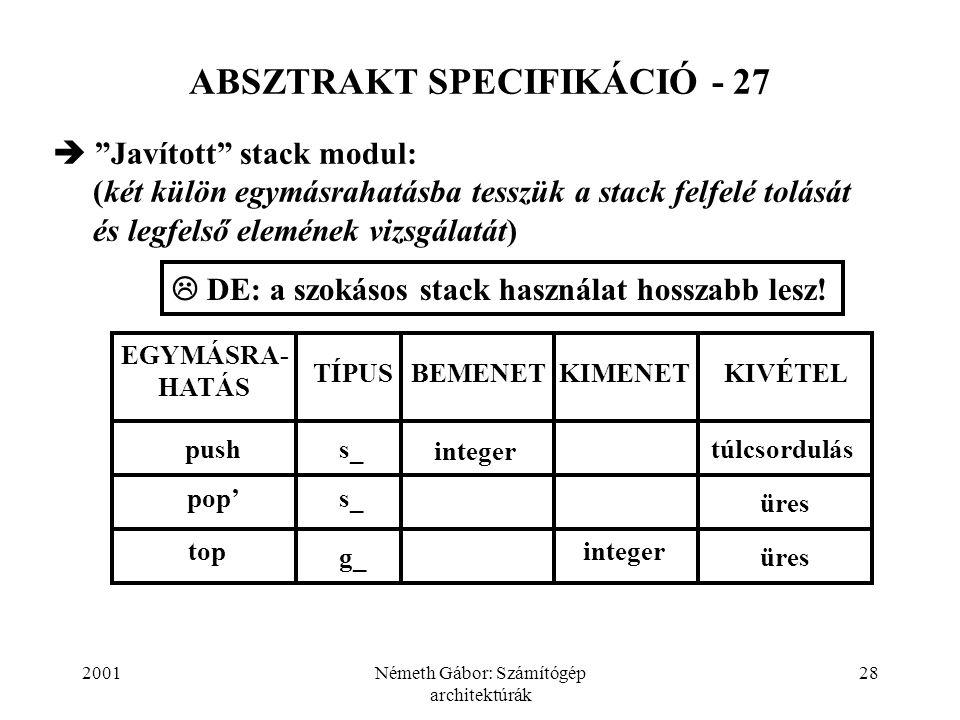 2001Németh Gábor: Számítógép architektúrák 28 ABSZTRAKT SPECIFIKÁCIÓ - 27  Javított stack modul: (két külön egymásrahatásba tesszük a stack felfelé tolását és legfelső elemének vizsgálatát) BEMENET EGYMÁSRA- HATÁS TÍPUSKIMENETKIVÉTEL pushs_ integer túlcsordulás pop's_ üres integertop üresg_  DE: a szokásos stack használat hosszabb lesz!