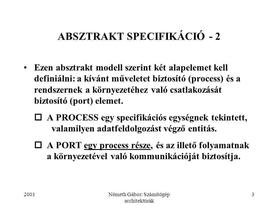 2001Németh Gábor: Számítógép architektúrák 3 ABSZTRAKT SPECIFIKÁCIÓ - 2 Ezen absztrakt modell szerint két alapelemet kell definiálni: a kívánt műveletet biztosító (process) és a rendszernek a környezetéhez való csatlakozását biztosító (port) elemet.