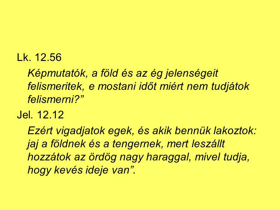 """Lk. 12.56 Képmutatók, a föld és az ég jelenségeit felismeritek, e mostani időt miért nem tudjátok felismerni?"""" Jel. 12.12 Ezért vigadjatok egek, és ak"""