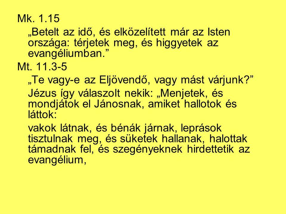 """Mk. 1.15 """"Betelt az idő, és elközelített már az Isten országa: térjetek meg, és higgyetek az evangéliumban."""" Mt. 11.3-5 """"Te vagy-e az Eljövendő, vagy"""