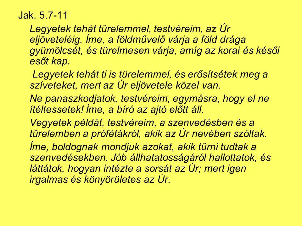 Jak.5.7-11 Legyetek tehát türelemmel, testvéreim, az Úr eljöveteléig.