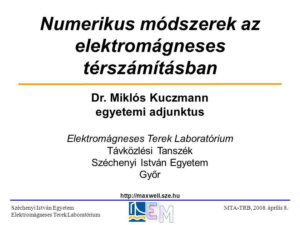 Numerikus módszerek az elektromágneses térszámításban Dr. Miklós Kuczmann egyetemi adjunktus Elektromágneses Terek Laboratórium Távközlési Tanszék Szé