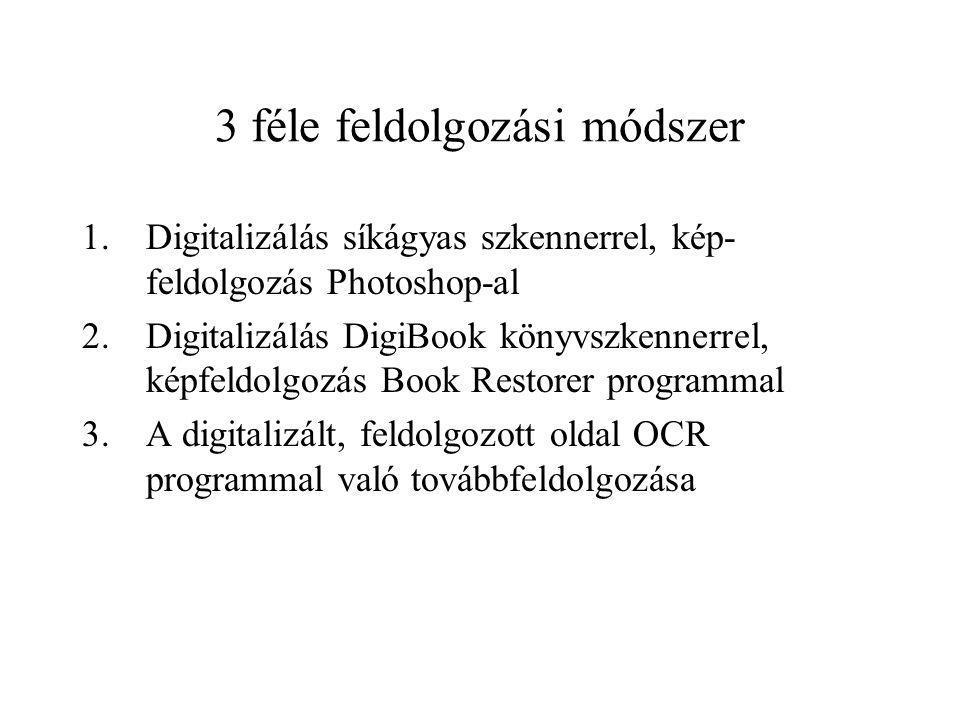3 féle feldolgozási módszer 1.Digitalizálás síkágyas szkennerrel, kép- feldolgozás Photoshop-al 2.Digitalizálás DigiBook könyvszkennerrel, képfeldolgozás Book Restorer programmal 3.A digitalizált, feldolgozott oldal OCR programmal való továbbfeldolgozása