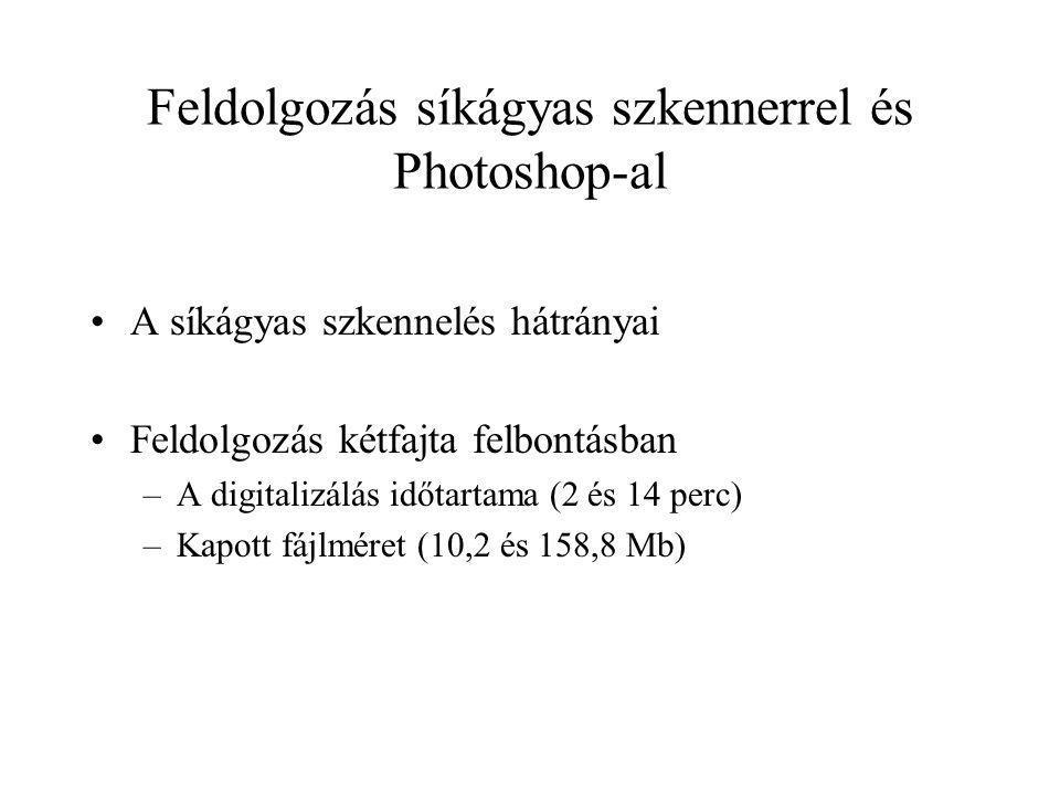 Feldolgozás síkágyas szkennerrel és Photoshop-al A síkágyas szkennelés hátrányai Feldolgozás kétfajta felbontásban –A digitalizálás időtartama (2 és 14 perc) –Kapott fájlméret (10,2 és 158,8 Mb)