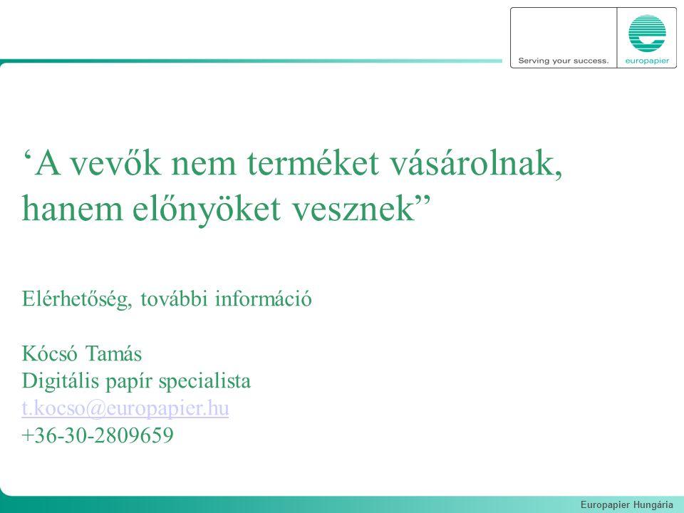 Europapier Hungária 'A vevők nem terméket vásárolnak, hanem előnyöket vesznek Elérhetőség, további információ Kócsó Tamás Digitális papír specialista t.kocso@europapier.hu +36-30-2809659